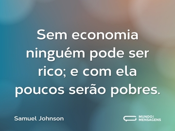 Sem economia ninguém pode ser rico; e com ela poucos serão pobres.