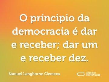 O príncipio da democracia é dar e receber; dar um e receber dez.