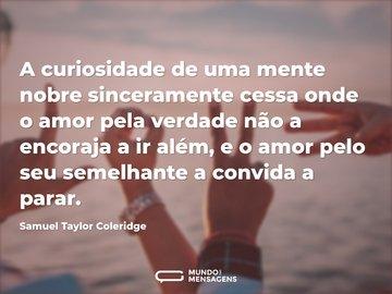 A curiosidade de uma mente nobre sinceramente cessa onde o amor pela verdade não a encoraja a ir além, e o amor pelo seu semelhante a convida a parar.
