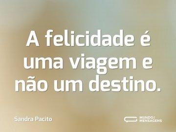 A felicidade é uma viagem e não um destino.