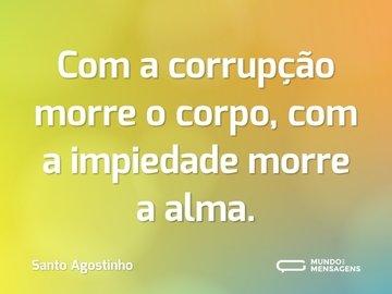Com a corrupção morre o corpo, com a impiedade morre a alma.