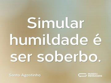 Simular humildade é ser soberbo.
