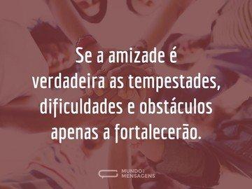 Se a amizade é verdadeira as tempestades, dificuldades e obstáculos apenas a fortalecerão.
