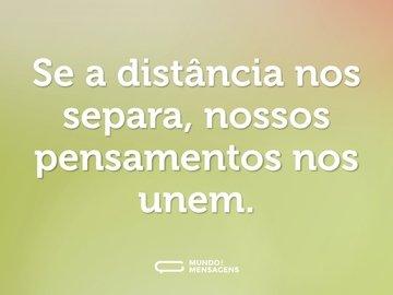 Se a distância nos separa, nossos pensamentos nos unem.