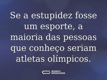 Se a estupidez fosse um esporte, a maioria das pessoas que conheço seriam atletas olímpicos.