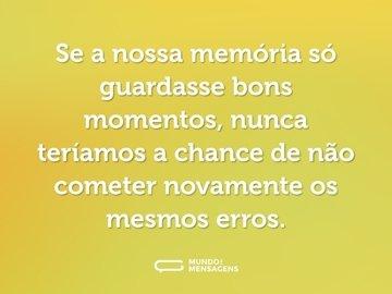Se a nossa memória só guardasse bons momentos, nunca teríamos a chance de não cometer novamente os mesmos erros.