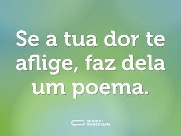 Se a tua dor te aflige, faz dela um poema.