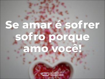 Se amar é sofrer sofro porque amo você!