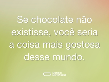 Se chocolate não existisse, você seria a coisa mais gostosa desse mundo.