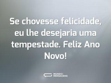 Se chovesse felicidade, eu lhe desejaria uma tempestade. Feliz Ano Novo!