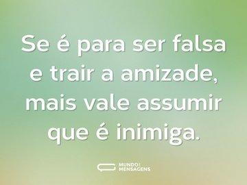 Se é para ser falsa e trair a amizade, mais vale assumir que é inimiga.