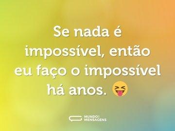 Se nada é impossível, então eu faço o impossível há anos. 😝
