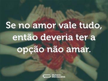 Se no amor vale tudo, então deveria ter a opção não amar.