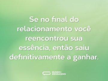 Se no final do relacionamento você reencontrou sua essência, então saiu definitivamente a ganhar.