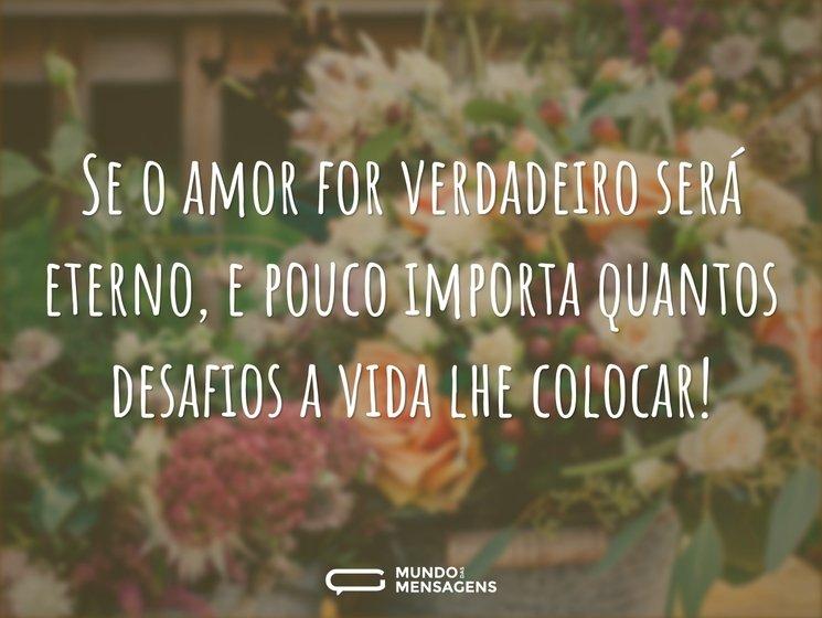 Se o amor for verdadeiro será eterno, e pouco importa quantos desafios a vida lhe colocar!