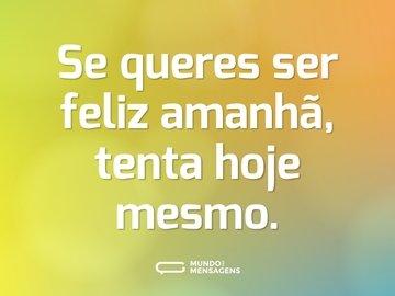 Se queres ser feliz amanhã, tenta hoje mesmo.