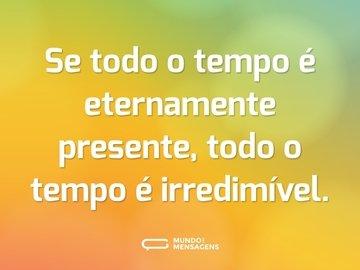 Se todo o tempo é eternamente presente, todo o tempo é irredimível.