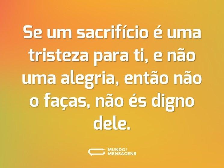 Se um sacrifício é uma tristeza para ti, e não uma alegria, então não o faças, não és digno dele.