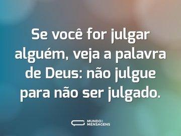 Se você for julgar alguém, veja a palavra de Deus: não julgue para não ser julgado.