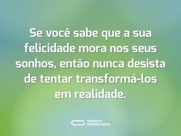 Se você sabe que a sua felicidade mora nos seus sonhos, então nunca desista de tentar transformá-los em realidade.