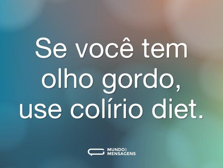 Se você tem olho gordo, use colírio diet.