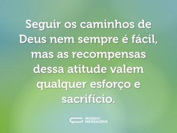 Seguir os caminhos de Deus nem sempre é fácil, mas as recompensas dessa atitude valem qualquer esforço e sacrifício.