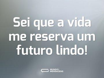 Sei que a vida me reserva um futuro lindo!