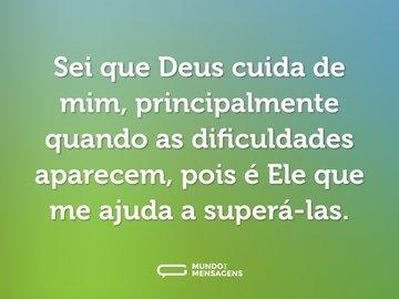 Sei que Deus cuida de mim, principalmente quando as dificuldades aparecem, pois é Ele que me ajuda a superá-las.
