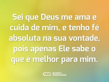 Sei que Deus me ama e cuida de mim, e tenho fé absoluta na sua vontade, pois apenas Ele sabe o que é melhor para mim.