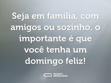 Seja em família, com amigos ou sozinho, o importante é que você tenha um domingo feliz!