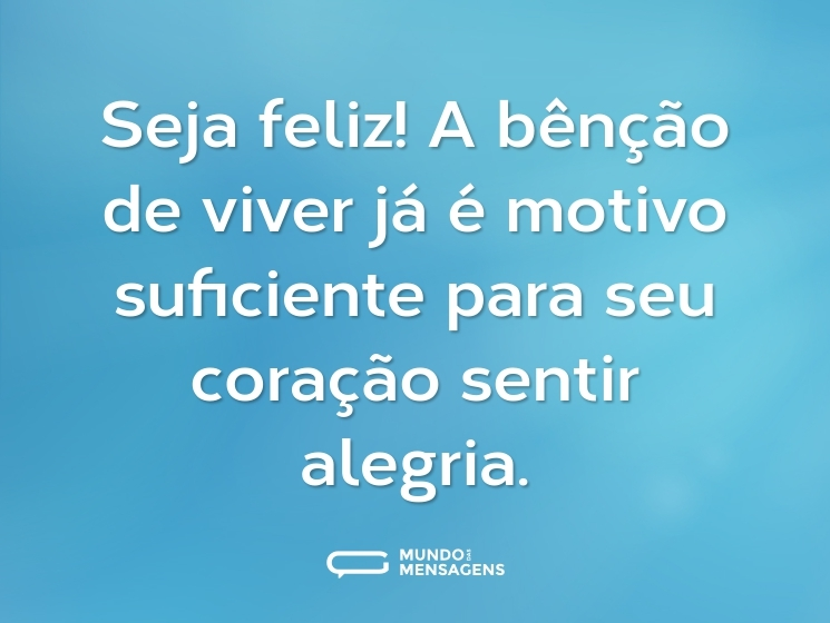 Seja feliz! A bênção de viver já é motivo suficiente para seu coração sentir alegria.