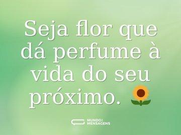 Seja flor que dá perfume à vida do seu próximo. 🌻