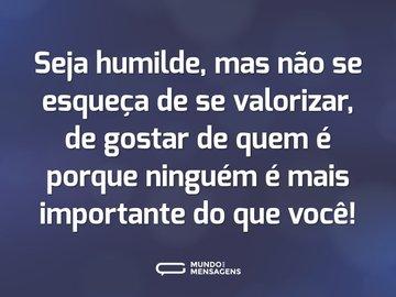 Seja humilde, mas não se esqueça de se valorizar, de gostar de quem é porque ninguém é mais importante do que você!