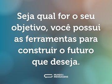 Seja qual for o seu objetivo, você possui as ferramentas para construir o futuro que deseja.