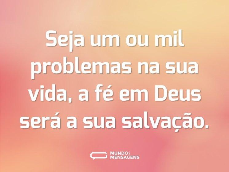 Seja um ou mil problemas na sua vida, a fé em Deus será a sua salvação.