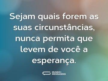 Sejam quais forem as suas circunstâncias, nunca permita que levem de você a esperança.