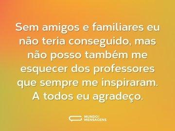 Sem amigos e familiares eu não teria conseguido, mas não posso também me esquecer dos professores que sempre me inspiraram. A todos eu agradeço.
