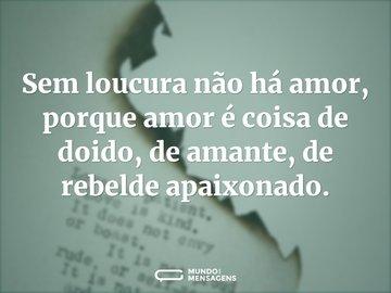 Sem loucura não há amor, porque amor é coisa de doido, de amante, de rebelde apaixonado.