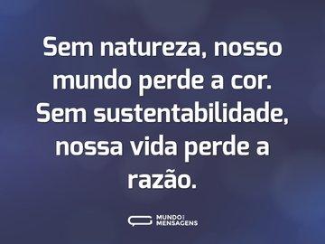 Sem natureza, nosso mundo perde a cor. Sem sustentabilidade, nossa vida perde a razão.