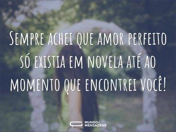 Sempre achei que amor perfeito só existia em novela até ao momento que encontrei você!