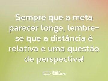 Sempre que a meta parecer longe, lembre-se que a distância é relativa e uma questão de perspectiva!