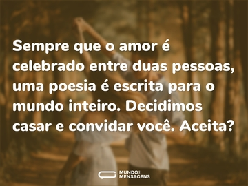 Sempre que o amor é celebrado entre duas pessoas, uma poesia é escrita para o mundo inteiro.   Decidimos casar e convidar você. Aceita?