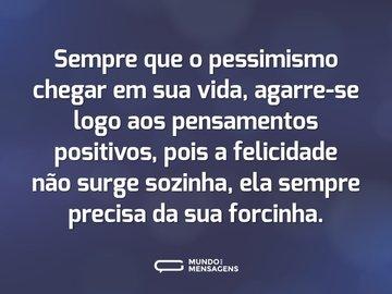 Sempre que o pessimismo chegar em sua vida, agarre-se logo aos pensamentos positivos, pois a felicidade não surge sozinha, ela sempre precisa da sua forcinha.