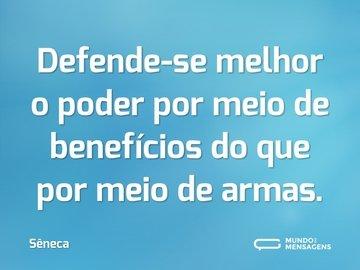 Defende-se melhor o poder por meio de benefícios do que por meio de armas.