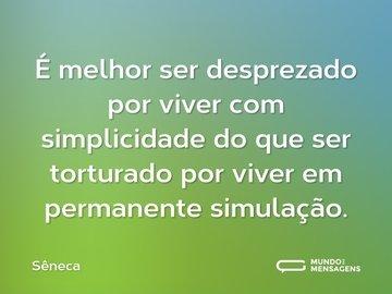 É melhor ser desprezado por viver com simplicidade do que ser torturado por viver em permanente simulação.