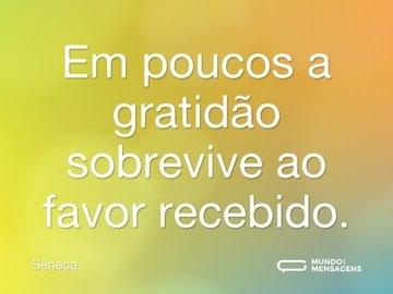 Em poucos a gratidão sobrevive ao favor recebido.
