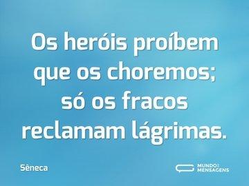 Os heróis proíbem que os choremos; só os fracos reclamam lágrimas.