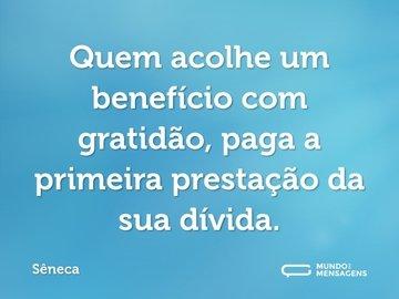 Quem acolhe um benefício com gratidão, paga a primeira prestação da sua dívida.