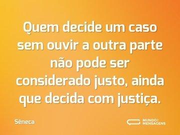 Quem decide um caso sem ouvir a outra parte não pode ser considerado justo, ainda que decida com justiça.