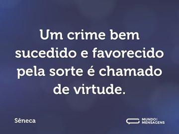 Um crime bem sucedido e favorecido pela sorte é chamado de virtude.
